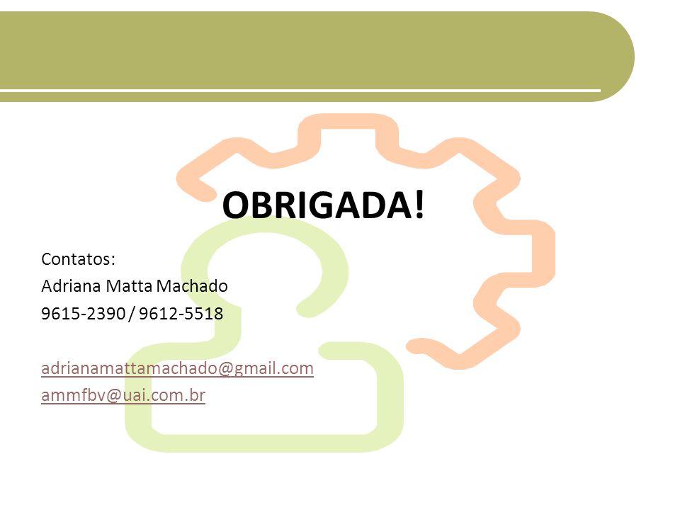 OBRIGADA! Contatos: Adriana Matta Machado 9615-2390 / 9612-5518 adrianamattamachado@gmail.com ammfbv@uai.com.br