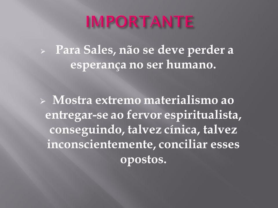  Para Sales, não se deve perder a esperança no ser humano.  Mostra extremo materialismo ao entregar-se ao fervor espiritualista, conseguindo, talvez