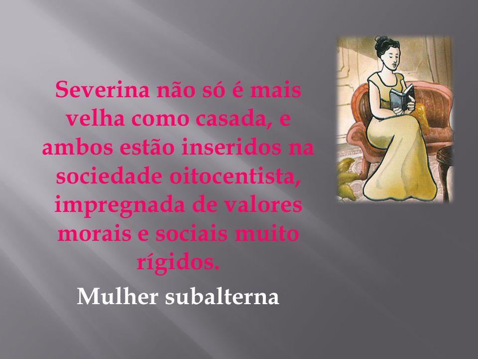 Severina não só é mais velha como casada, e ambos estão inseridos na sociedade oitocentista, impregnada de valores morais e sociais muito rígidos.
