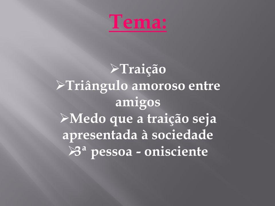 Tema:  Traição  Triângulo amoroso entre amigos  Medo que a traição seja apresentada à sociedade  3ª pessoa - onisciente