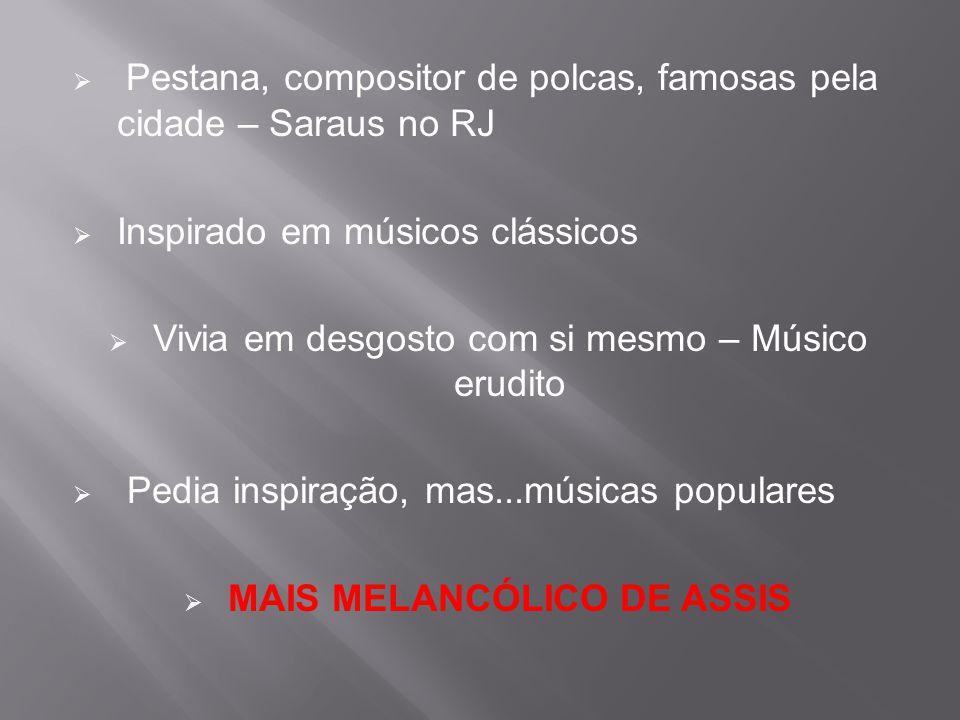  Pestana, compositor de polcas, famosas pela cidade – Saraus no RJ  Inspirado em músicos clássicos  Vivia em desgosto com si mesmo – Músico erudito