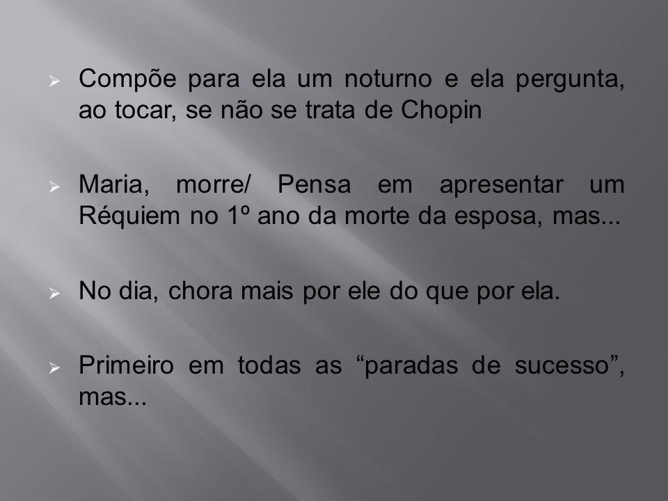 Compõe para ela um noturno e ela pergunta, ao tocar, se não se trata de Chopin  Maria, morre/ Pensa em apresentar um Réquiem no 1º ano da morte da