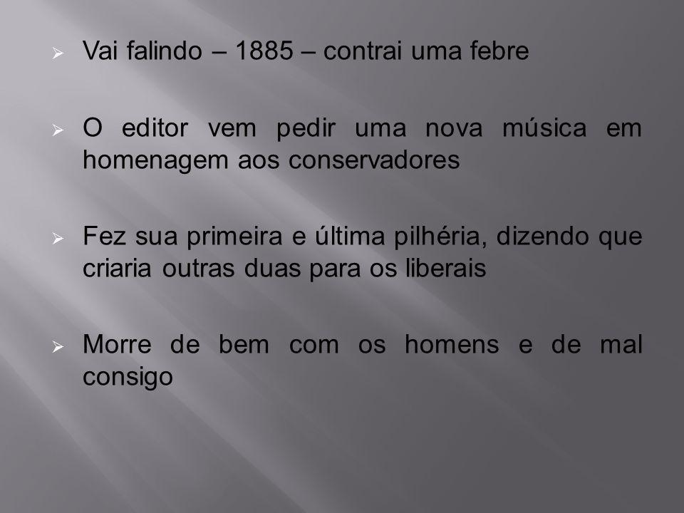  Vai falindo – 1885 – contrai uma febre  O editor vem pedir uma nova música em homenagem aos conservadores  Fez sua primeira e última pilhéria, diz