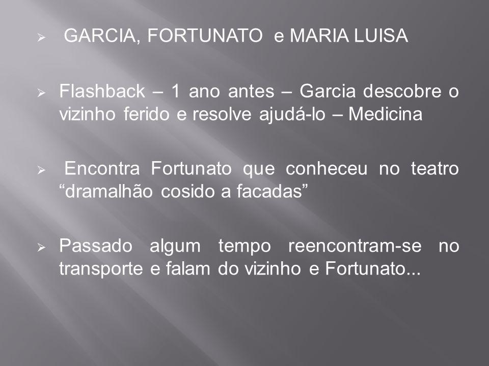  GARCIA, FORTUNATO e MARIA LUISA  Flashback – 1 ano antes – Garcia descobre o vizinho ferido e resolve ajudá-lo – Medicina  Encontra Fortunato que