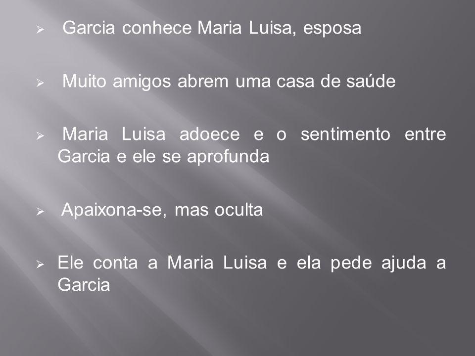  Garcia conhece Maria Luisa, esposa  Muito amigos abrem uma casa de saúde  Maria Luisa adoece e o sentimento entre Garcia e ele se aprofunda  Apai