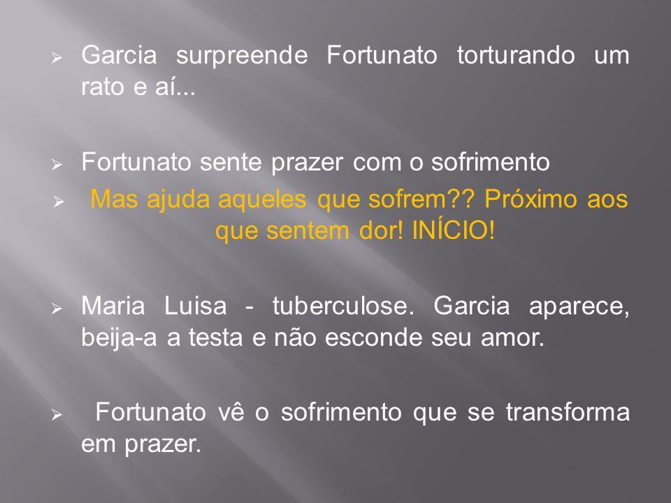  Garcia surpreende Fortunato torturando um rato e aí...  Fortunato sente prazer com o sofrimento  Mas ajuda aqueles que sofrem?? Próximo aos que se