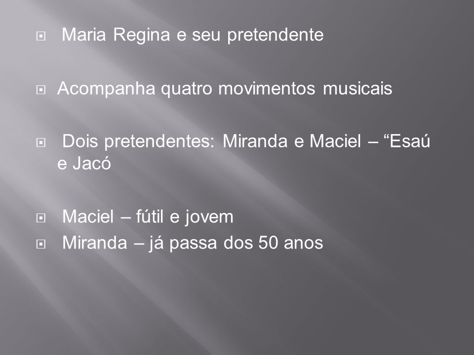  Maria Regina e seu pretendente  Acompanha quatro movimentos musicais  Dois pretendentes: Miranda e Maciel – Esaú e Jacó  Maciel – fútil e jovem  Miranda – já passa dos 50 anos
