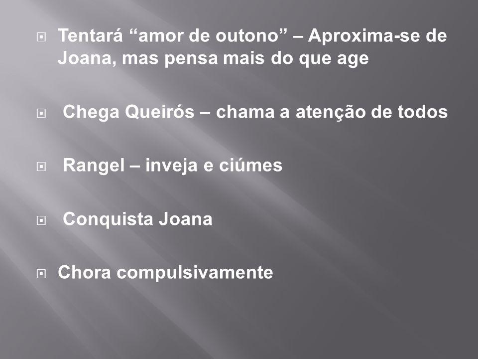  Tentará amor de outono – Aproxima-se de Joana, mas pensa mais do que age  Chega Queirós – chama a atenção de todos  Rangel – inveja e ciúmes  Conquista Joana  Chora compulsivamente