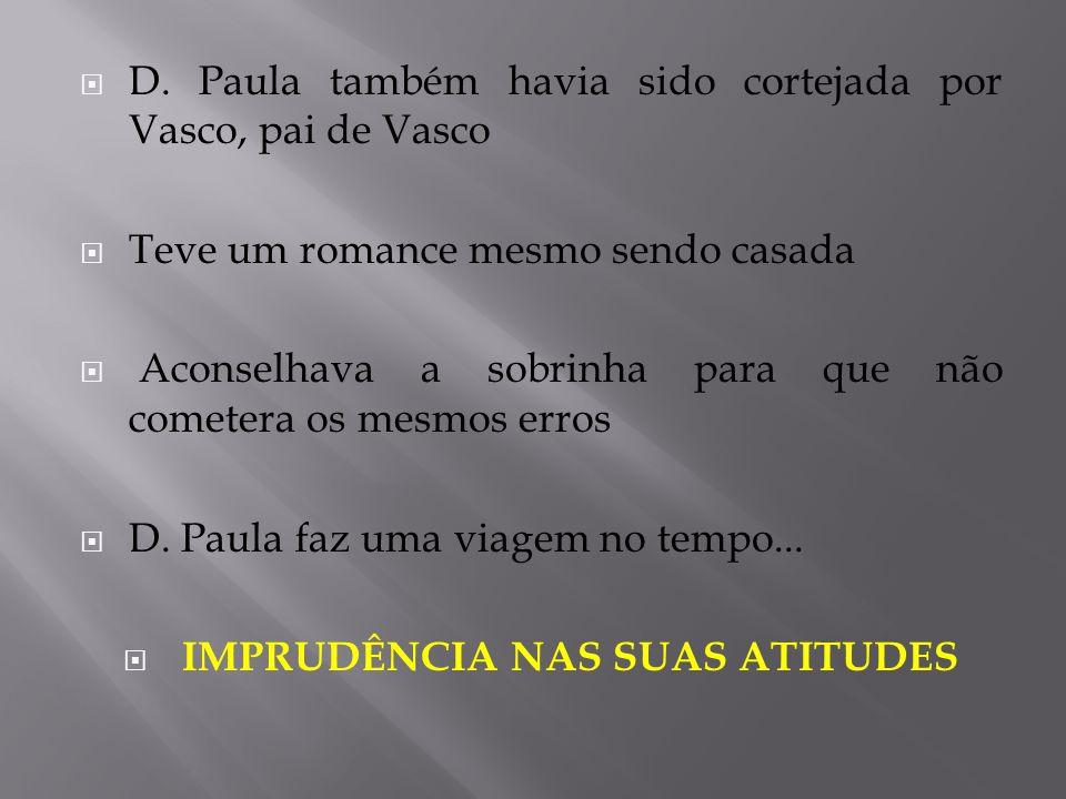  D. Paula também havia sido cortejada por Vasco, pai de Vasco  Teve um romance mesmo sendo casada  Aconselhava a sobrinha para que não cometera os