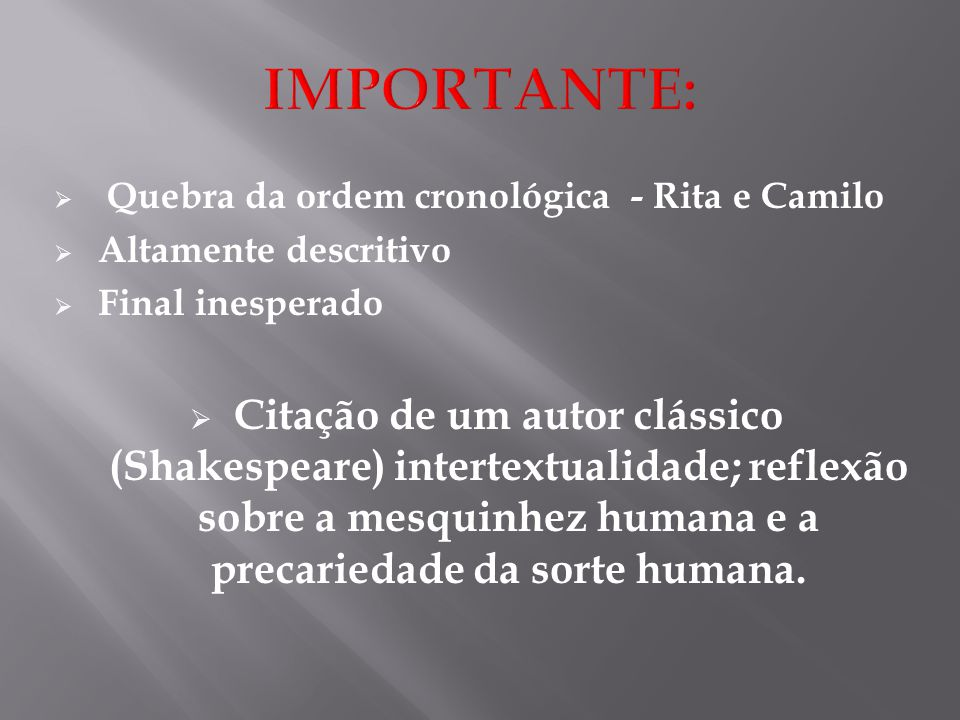  Quebra da ordem cronológica - Rita e Camilo  Altamente descritivo  Final inesperado  Citação de um autor clássico (Shakespeare) intertextualidade; reflexão sobre a mesquinhez humana e a precariedade da sorte humana.