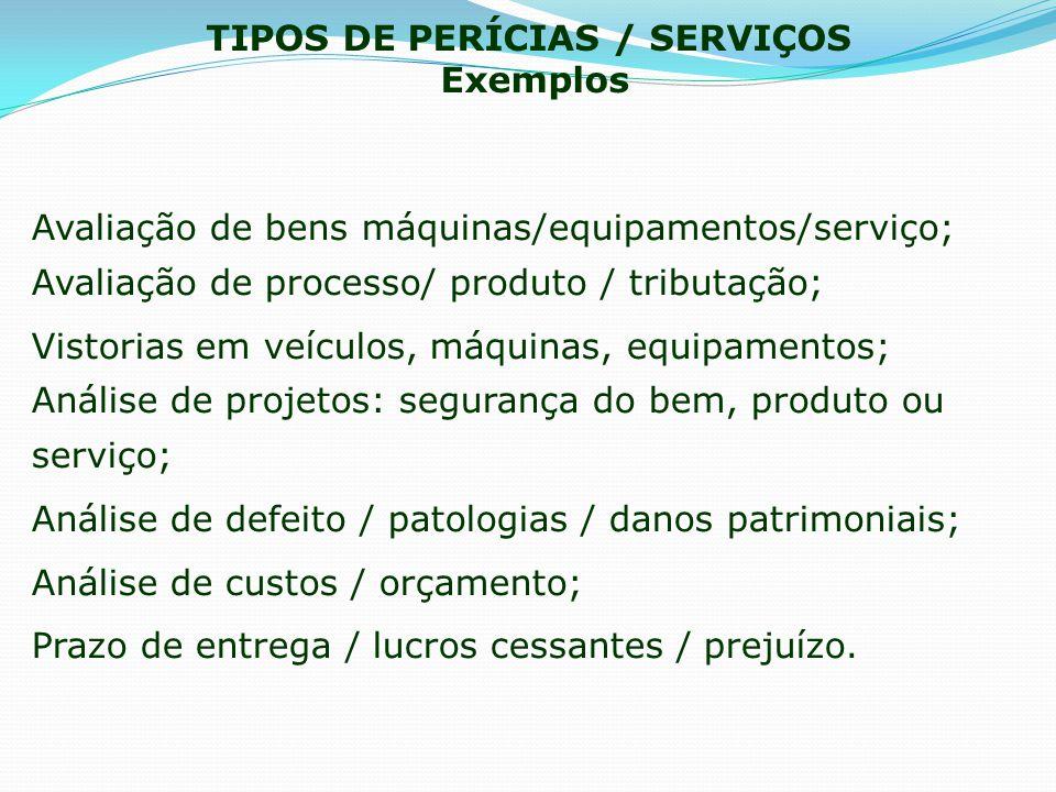TIPOS DE PERÍCIAS / SERVIÇOS Exemplos Avaliação de bens máquinas/equipamentos/serviço; Avaliação de processo/ produto / tributação; Vistorias em veícu