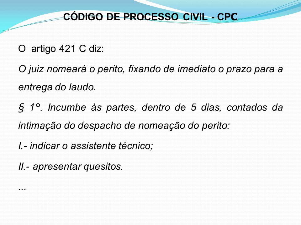 CÓDIGO DE PROCESSO CIVIL - CP C O artigo 421 C diz: O juiz nomeará o perito, fixando de imediato o prazo para a entrega do laudo. § 1°. Incumbe às par