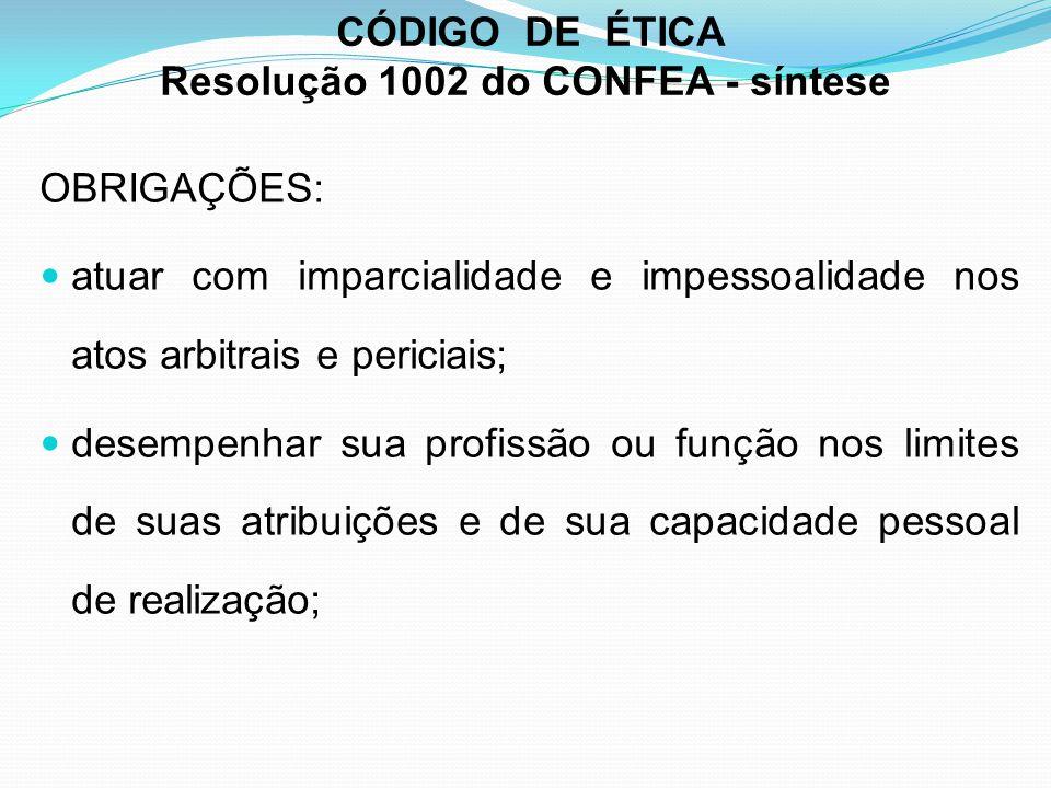 CÓDIGO DE ÉTICA Resolução 1002 do CONFEA - síntese OBRIGAÇÕES: atuar com imparcialidade e impessoalidade nos atos arbitrais e periciais; desempenhar s