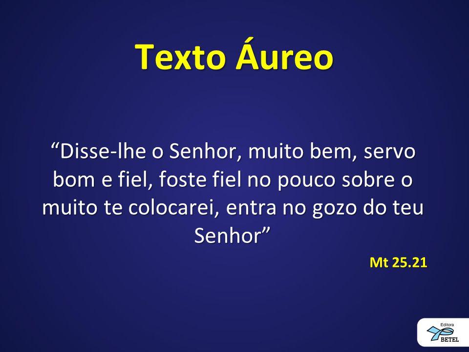 Texto Áureo Disse-lhe o Senhor, muito bem, servo bom e fiel, foste fiel no pouco sobre o muito te colocarei, entra no gozo do teu Senhor Mt 25.21