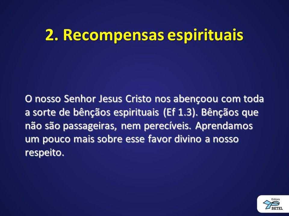 2. Recompensas espirituais O nosso Senhor Jesus Cristo nos abençoou com toda a sorte de bênçãos espirituais (Ef 1.3). Bênçãos que não são passageiras,