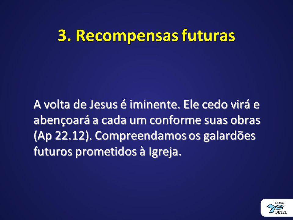 3.Recompensas futuras A volta de Jesus é iminente.