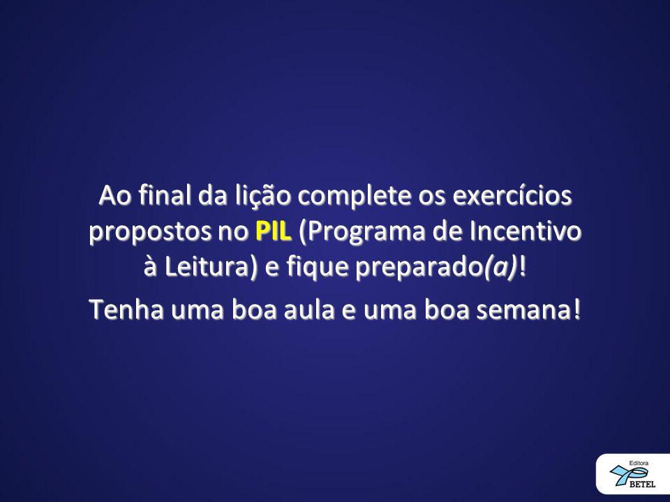 Ao final da lição complete os exercícios propostos no PIL (Programa de Incentivo à Leitura) e fique preparado(a).
