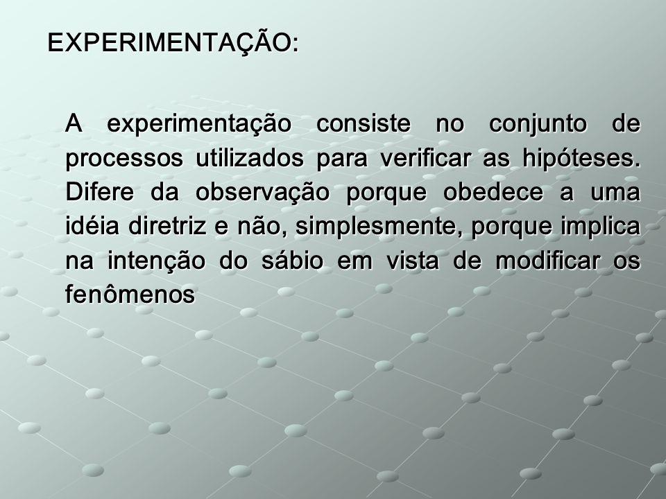 EXPERIMENTAÇÃO: EXPERIMENTAÇÃO: A experimentação consiste no conjunto de processos utilizados para verificar as hipóteses. Difere da observação porque