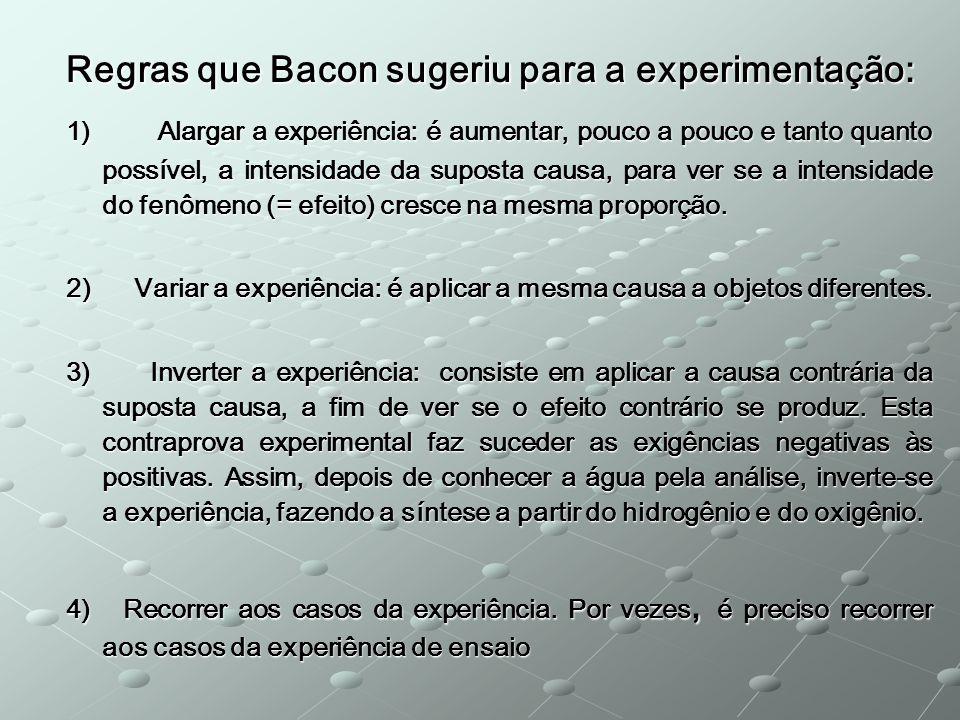 Regras que Bacon sugeriu para a experimentação: 1) Alargar a experiência: é aumentar, pouco a pouco e tanto quanto possível, a intensidade da suposta causa, para ver se a intensidade do fenômeno (= efeito) cresce na mesma proporção.