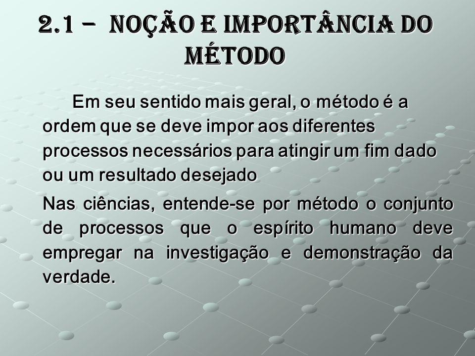 2.1 – Noção e Importância do Método Em seu sentido mais geral, o método é a ordem que se deve impor aos diferentes processos necessários para atingir