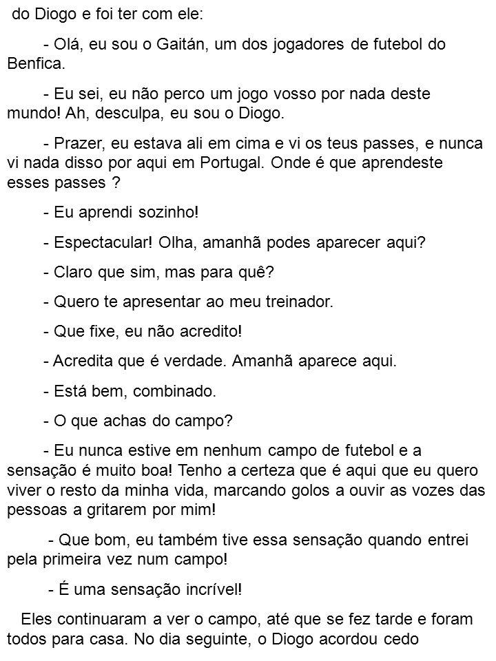 do Diogo e foi ter com ele: - Olá, eu sou o Gaitán, um dos jogadores de futebol do Benfica. - Eu sei, eu não perco um jogo vosso por nada deste mundo!