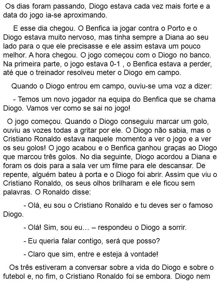 Os dias foram passando, Diogo estava cada vez mais forte e a data do jogo ia-se aproximando. E esse dia chegou. O Benfica ia jogar contra o Porto e o