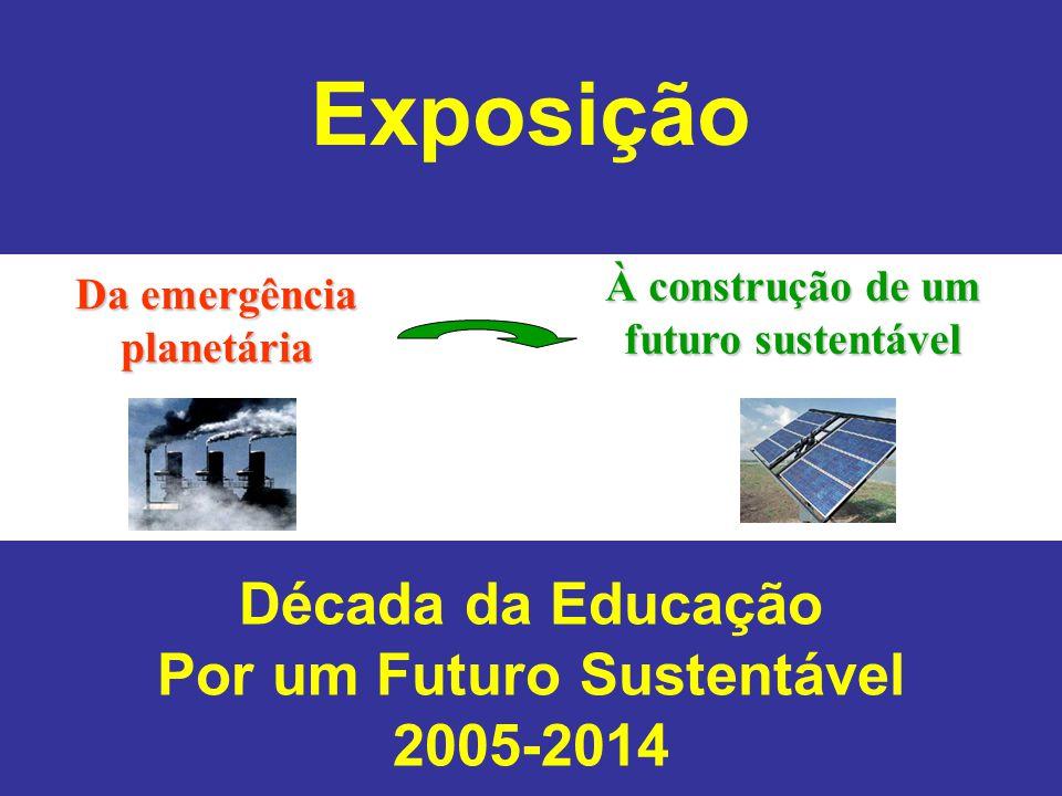 Da emergência planetária À construção de um futuro sustentável Exposição Década da Educação Por um Futuro Sustentável 2005-2014