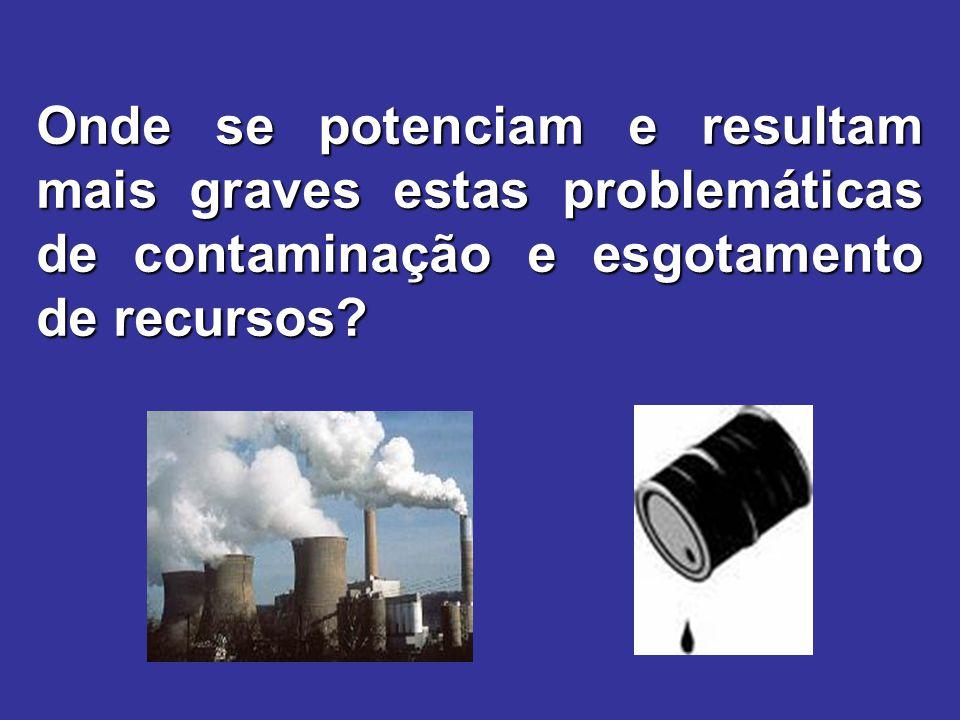 Onde se potenciam e resultam mais graves estas problemáticas de contaminação e esgotamento de recursos?