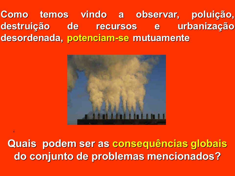 Como temos vindo a observar, poluição, destruição de recursos e urbanização desordenada, potenciam-se mutuamente ¿ Quais podem ser as consequências gl