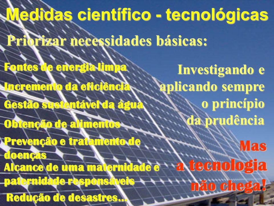 Medidas científico - tecnológicas Priorizar necessidades básicas: Fontes de energia limpa Incremento da eficiência Obtenção de alimentos Investigando