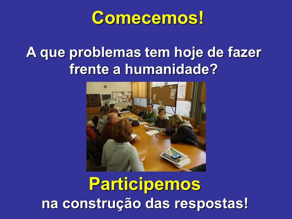 Comecemos! A que problemas tem hoje de fazer frente a humanidade? Participemos na construção das respostas!