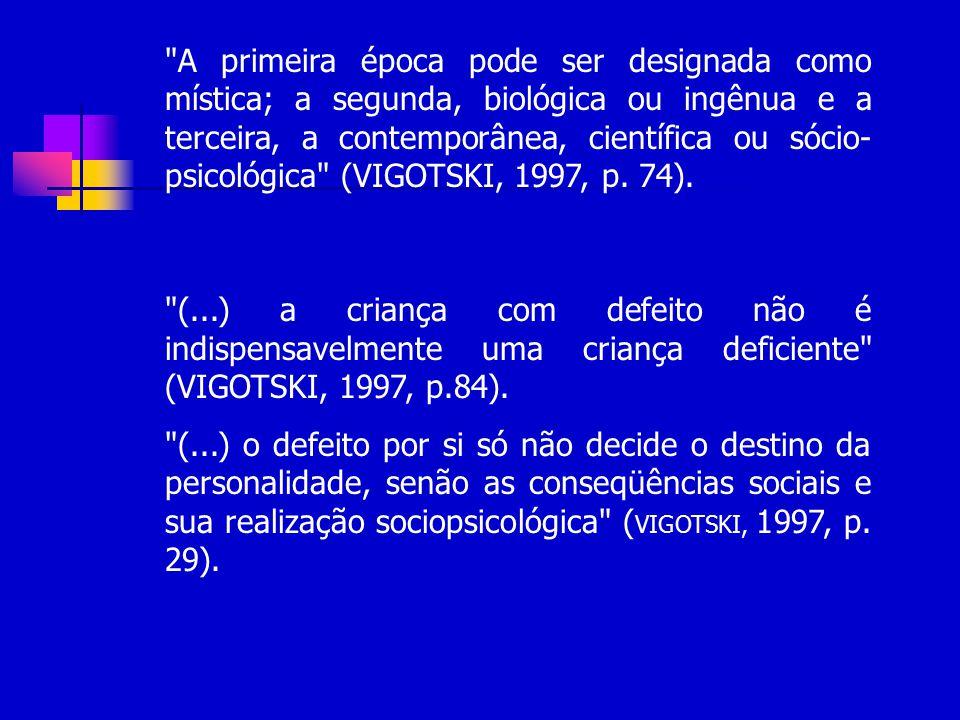 A primeira época pode ser designada como mística; a segunda, biológica ou ingênua e a terceira, a contemporânea, científica ou sócio- psicológica (VIGOTSKI, 1997, p.