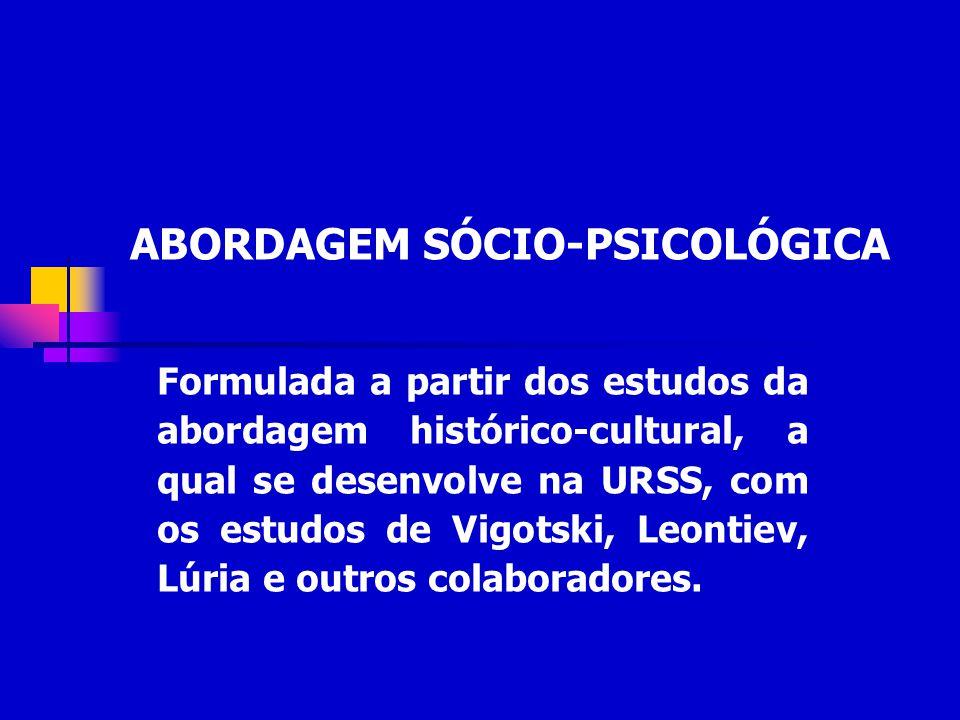 ABORDAGEM SÓCIO-PSICOLÓGICA Formulada a partir dos estudos da abordagem histórico-cultural, a qual se desenvolve na URSS, com os estudos de Vigotski,