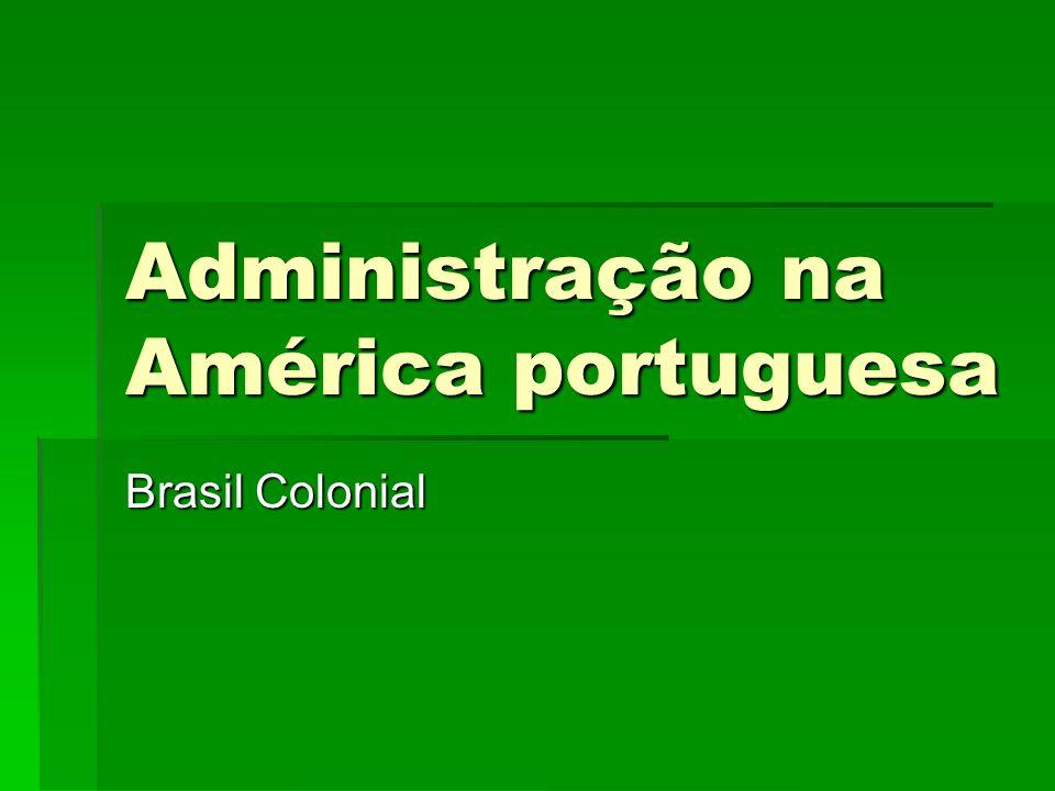 Administração na América portuguesa  A partir de 1530 tem-se a ocupação sistemática da costa atlântica da América do Sul.