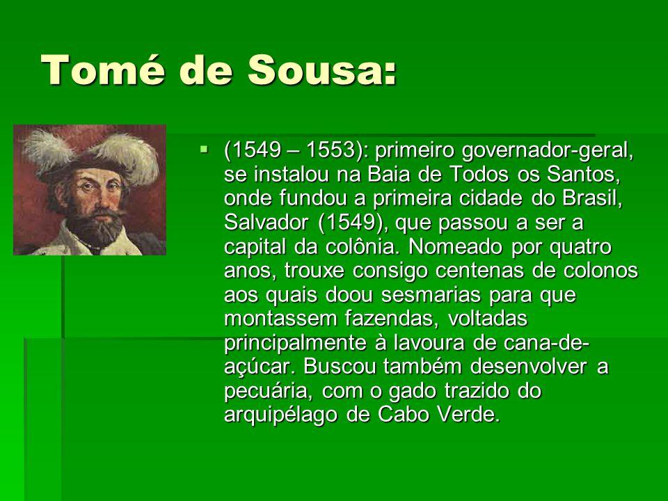 Tomé de Sousa:  (1549 – 1553): primeiro governador-geral, se instalou na Baia de Todos os Santos, onde fundou a primeira cidade do Brasil, Salvador (