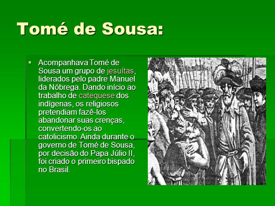 Tomé de Sousa:  Acompanhava Tomé de Sousa um grupo de jesuítas, liderados pelo padre Manuel da Nóbrega. Dando início ao trabalho de catequese dos ind
