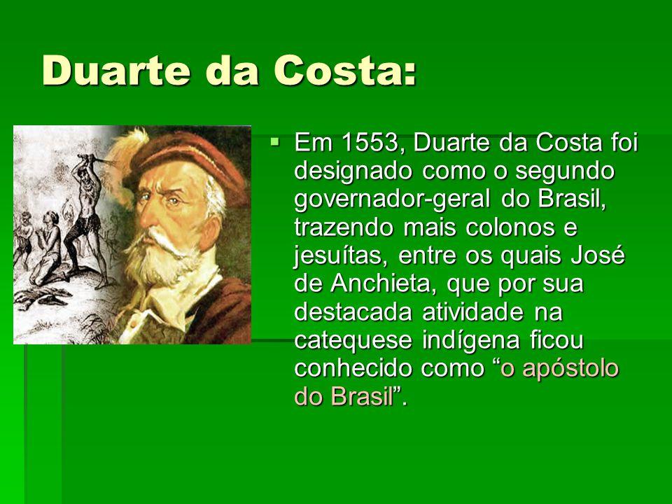 Duarte da Costa:  Em 1553, Duarte da Costa foi designado como o segundo governador-geral do Brasil, trazendo mais colonos e jesuítas, entre os quais José de Anchieta, que por sua destacada atividade na catequese indígena ficou conhecido como o apóstolo do Brasil .