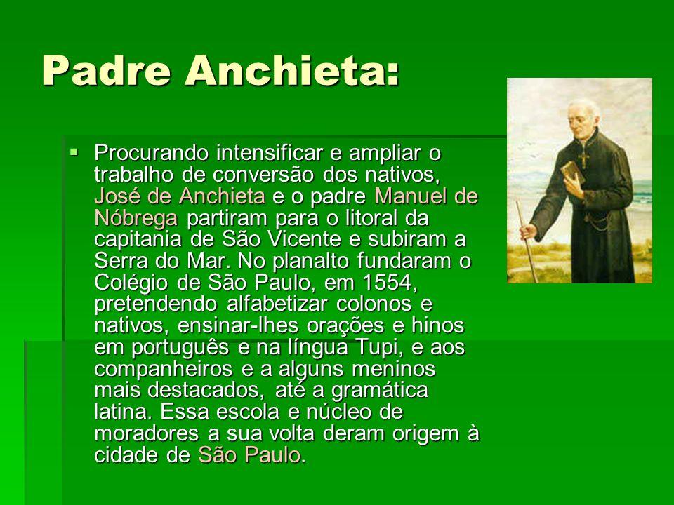 Padre Anchieta:  Procurando intensificar e ampliar o trabalho de conversão dos nativos, José de Anchieta e o padre Manuel de Nóbrega partiram para o litoral da capitania de São Vicente e subiram a Serra do Mar.