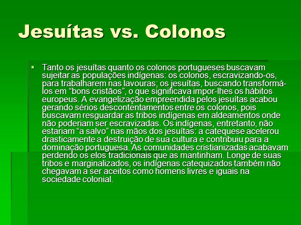 Jesuítas vs. Colonos  Tanto os jesuítas quanto os colonos portugueses buscavam sujeitar as populações indígenas: os colonos, escravizando-os, para tr