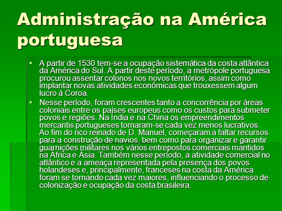 Administração na América portuguesa  A partir de 1530 tem-se a ocupação sistemática da costa atlântica da América do Sul. A partir deste período, a m