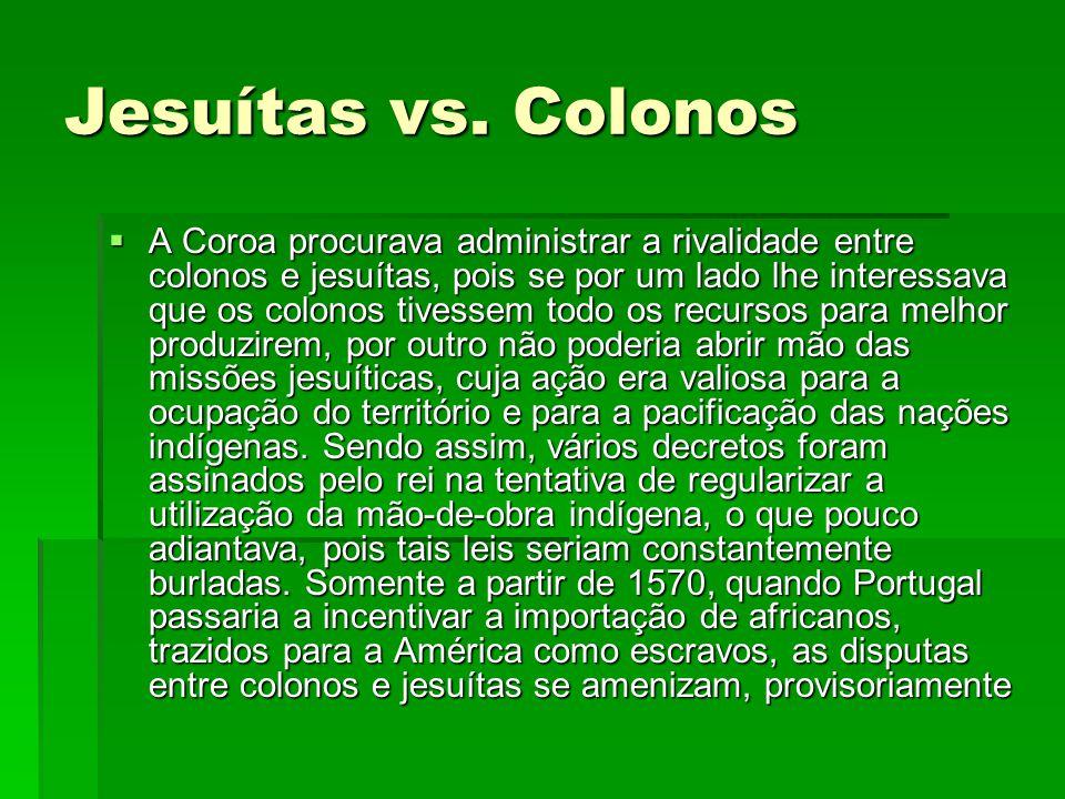 Jesuítas vs. Colonos  A Coroa procurava administrar a rivalidade entre colonos e jesuítas, pois se por um lado lhe interessava que os colonos tivesse