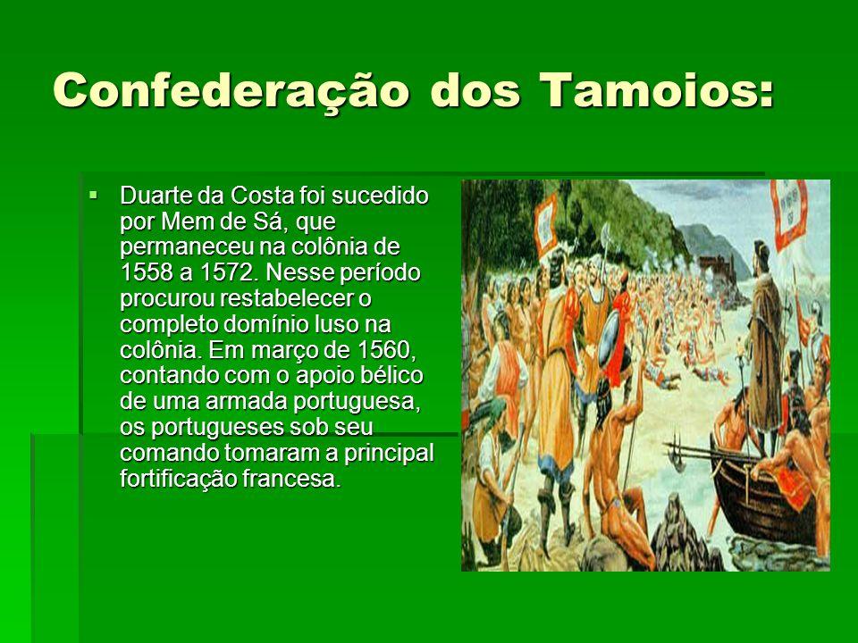 Confederação dos Tamoios:  Duarte da Costa foi sucedido por Mem de Sá, que permaneceu na colônia de 1558 a 1572. Nesse período procurou restabelecer