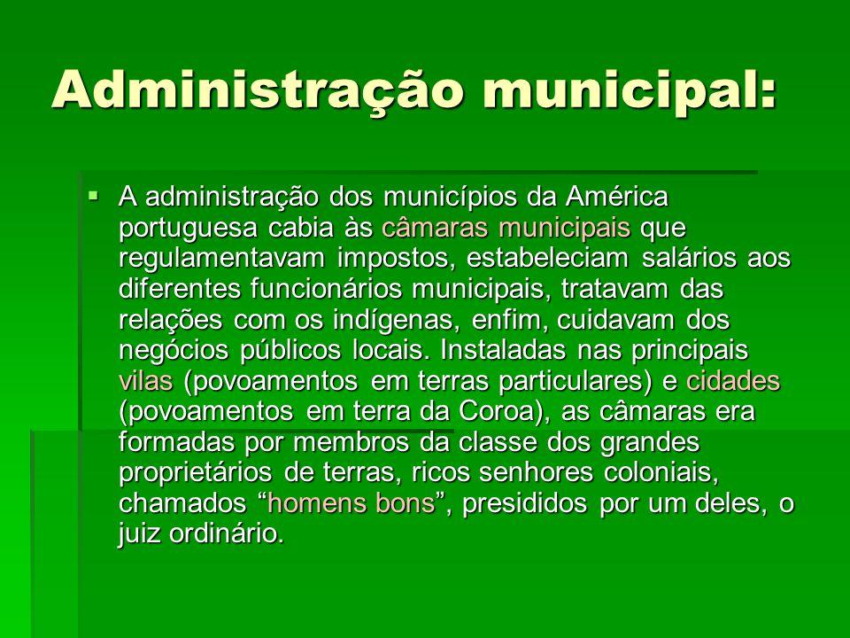 Administração municipal:  A administração dos municípios da América portuguesa cabia às câmaras municipais que regulamentavam impostos, estabeleciam salários aos diferentes funcionários municipais, tratavam das relações com os indígenas, enfim, cuidavam dos negócios públicos locais.