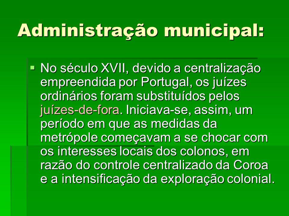 Administração municipal:  No século XVII, devido a centralização empreendida por Portugal, os juízes ordinários foram substituídos pelos juízes-de-fo