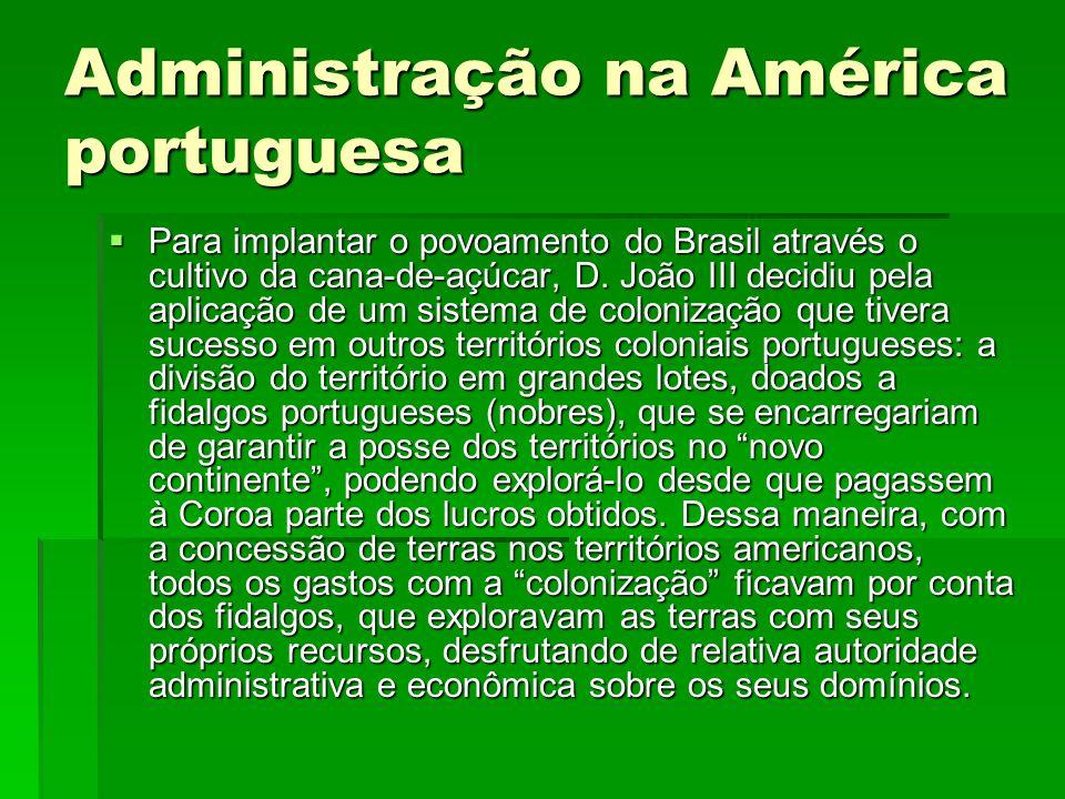 Administração na América portuguesa  Para implantar o povoamento do Brasil através o cultivo da cana-de-açúcar, D. João III decidiu pela aplicação de
