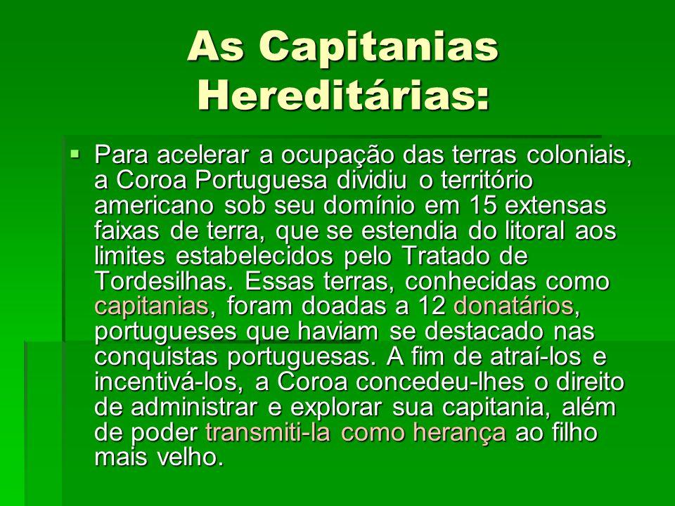 As Capitanias Hereditárias:  Para acelerar a ocupação das terras coloniais, a Coroa Portuguesa dividiu o território americano sob seu domínio em 15 extensas faixas de terra, que se estendia do litoral aos limites estabelecidos pelo Tratado de Tordesilhas.