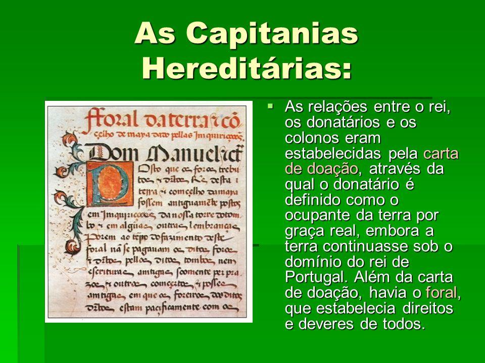 As Capitanias Hereditárias:  As relações entre o rei, os donatários e os colonos eram estabelecidas pela carta de doação, através da qual o donatário