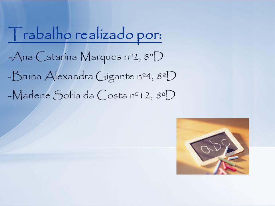 Trabalho realizado por: -Ana Catarina Marques nº2, 8ºD -Bruna Alexandra Gigante nº4, 8ºD -Marlene Sofia da Costa nº12, 8ºD