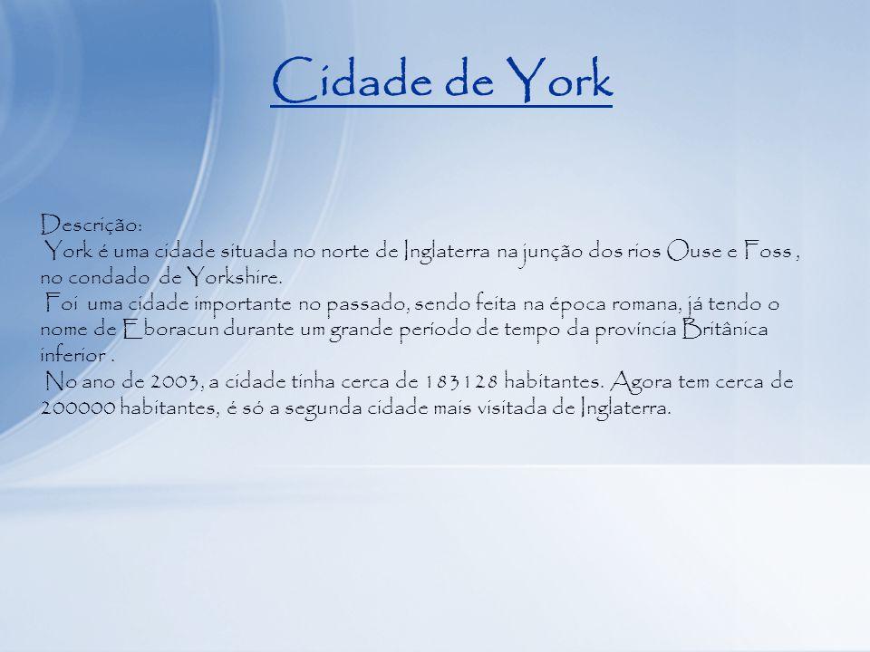 Cidade de York Descrição: York é uma cidade situada no norte de Inglaterra na junção dos rios Ouse e Foss, no condado de Yorkshire.