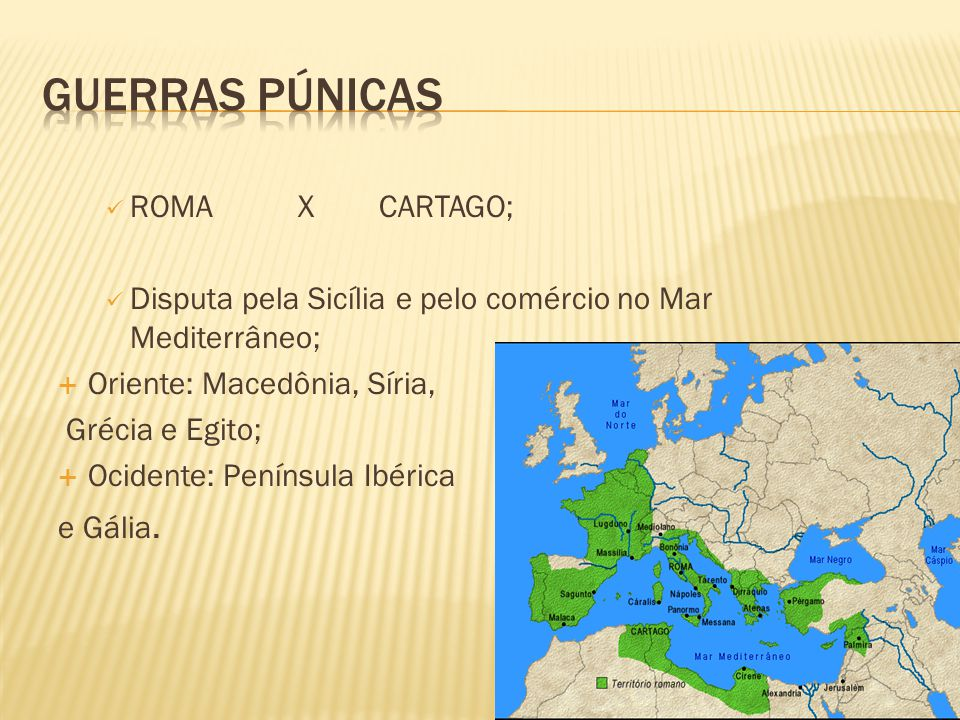 ROMAX CARTAGO; Disputa pela Sicília e pelo comércio no Mar Mediterrâneo;  Oriente: Macedônia, Síria, Grécia e Egito;  Ocidente: Península Ibérica e Gália.